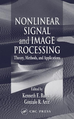 Nonlinear Signal and Image Processing: Theory, Methods, and Applications - Barner, Kenneth E (Editor), and Arce, Gonzalo R (Editor)