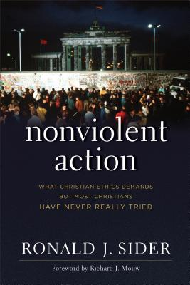 Nonviolent Action: What Christian Ethics Demands But Most Christians Have Never Really Tried - Sider, Ronald J, and Mouw, Richard (Foreword by)