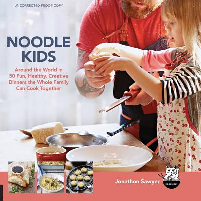 Noodle Kids: Around the World in 50 Fun, Healthy, Creative Recipes the Whole Family Can Cook Together - Sawyer, Jonathon