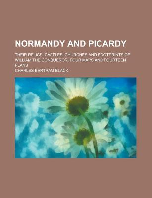 Normandy and Picardy: Their Relics, Castles, Churches and Footprints of William the Conqueror (1899) - Black, Charles Bertram