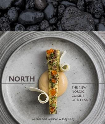 North: The New Nordic Cuisine of Iceland - Gislason, Gunnar Karl, and Eddy, Jody, and Redzepi, Rene (Foreword by)