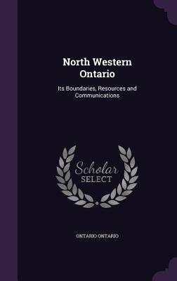 North Western Ontario: Its Boundaries, Resources and Communications - Ontario, Ontario