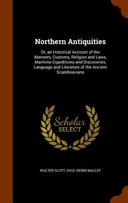 Northern Antiquities: Or, an Historical Account of the Manners, Customs, Religion and Laws, Maritime Expeditions and Discoveries, Language and Literature of the Ancient Scandinavians - Scott, Walter, Sir, and Mallet, Paul Henri