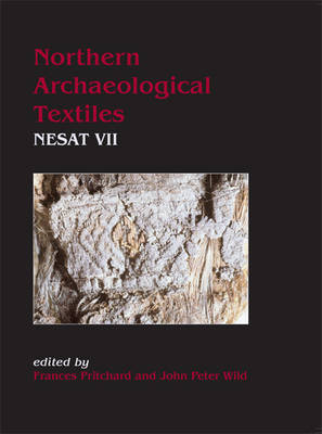 Northern Archaeological Textiles: NESAT VII: Textile Symposium in Edinburgh, 5th-7th May 1999 - Pritchard, Frances, and Wild, John Peter