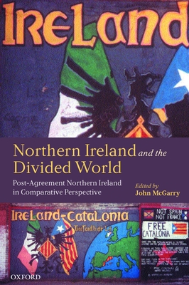 Northern Ireland and the Divided World: The Northern Ireland Conflict and the Good Friday Agreement in Comparative Perspective - McGarry, John (Editor)