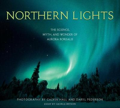 Northern Lights: The Science, Myth, and Wonder of the Aurora Borealis - Hall, Calvin (Photographer), and Pederson, Daryl (Photographer), and Bryson, George (Contributions by)