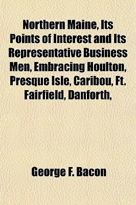 Northern Maine, Its Points of Interest and Its Representative Business Men, Embracing Houlton, Presque Isle, Caribou, Ft. Fairfield, Danforth, - Bacon, George Fox
