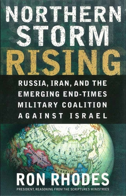 Northern Storm Rising: Russia, Iran, and the Emerging End-Times Military Coalition Against Israel - Rhodes, Ron, Dr.