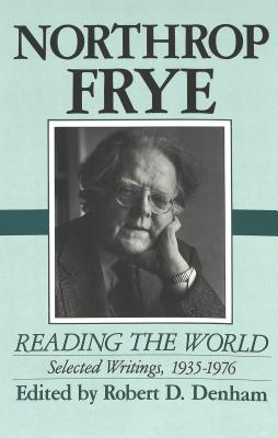 Northrop Frye: Reading the World: Selected Writings, 1935-1976 - Frye, Northrop, Professor, and Denham, Robert D, Professor (Editor)
