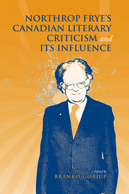 Northrop Frye's Canadian Literary Criticism and Its Influence - Gorjup, Branko (Editor)