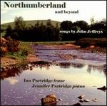 Northumberland and Beyond: Songs by John Jeffreys