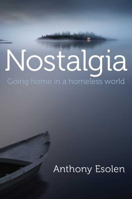 Nostalgia: Going Home in a Homeless World - Esolen, Anthony, Mr.