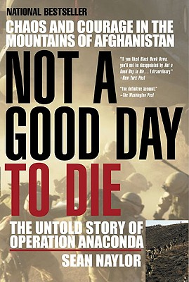 Not a Good Day to Die: The Untold Story of Operation Anaconda - Naylor, Sean
