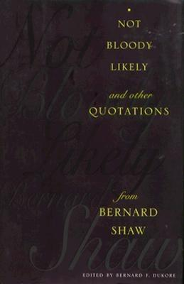 Not Bloody Likely: And Other Quotations from Bernard Shaw - Dukore, Bernard F (Editor)