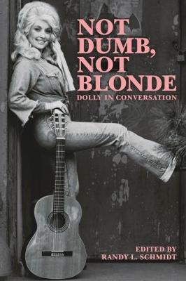 Not Dumb, Not Blonde: Dolly In Conversation - Schmidt, Randy L. (Editor)