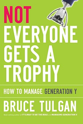 Not Everyone Gets a Trophy: How to Manage Generation Y - Tulgan, Bruce