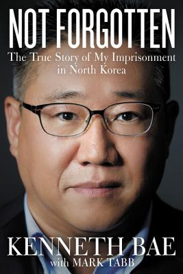 Not Forgotten: The True Story of My Imprisonment in North Korea - Bae, Kenneth, and Tabb, Mark