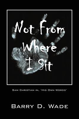 Not from Where I Sit: Sam Christian In, 'His Own Words' - Wade, Barry D