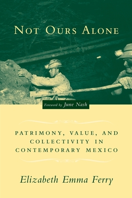 Not Ours Alone: Patrimony, Value, and Collectivity in Contemporary Mexico - Ferry, Elizabeth Emma, and Nash, June (Foreword by)