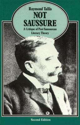 Not Saussure: A Critique of Post-Saussurean Literary Theory - Tallis, Raymond, Professor