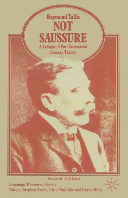 Not Saussure: A Critique of Post-Saussurean Literary Theory - Tallis, Raymond