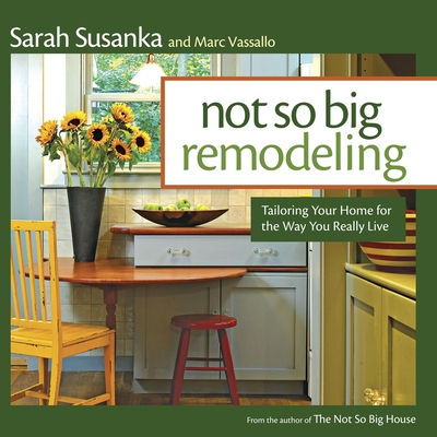 Not So Big Remodeling: Tailoring Your Home for the Way You Really Live - Susanka, Sarah, and Vassallo, Marc