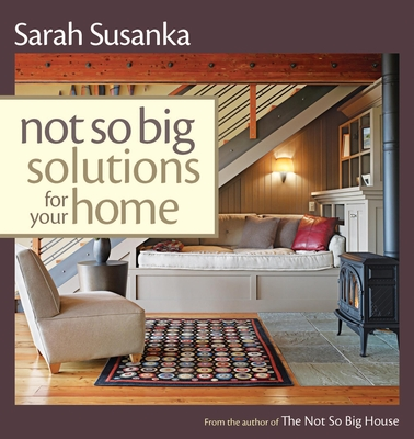 Not So Big Solutions for Your Home - Susanka, Sarah, and Susanka Studios