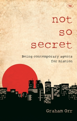 Not So Secret: Being Contemporary Agents for Mission - Orr, Graham