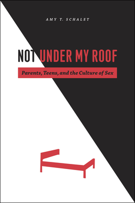 Not Under My Roof: Parents, Teens, and the Culture of Sex - Schalet, Amy T