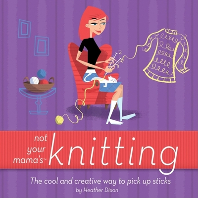 Not Your Mama's Knitting: The Cool and Creative Way to Pick Up Sticks - Dixon, Heather
