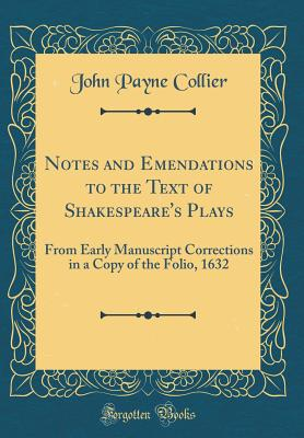Notes and Emendations to the Text of Shakespeare's Plays: From Early Manuscript Corrections in a Copy of the Folio, 1632 (Classic Reprint) - Collier, John Payne