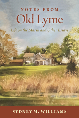 Notes from Old Lyme: Life on the Marsh and Other Essays - Williams, Sydney M, and Gould Jr, Charles E