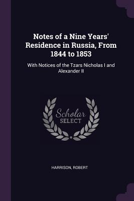 Notes of a Nine Years' Residence in Russia, from 1844 to 1853: With Notices of the Tzars Nicholas I and Alexander II - Harrison, Robert