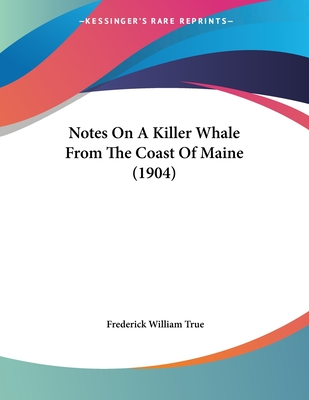 Notes on a Killer Whale from the Coast of Maine (1904) - True, Frederick William