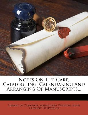 Notes on the Care, Cataloguing, Calendaring and Arranging of Manuscripts... - Library of Congress Manuscript Division (Creator), and John Clement Fitzpatrick (Creator)