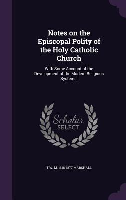 Notes on the Episcopal Polity of the Holy Catholic Church: With Some Account of the Development of the Modern Religious Systems; - Marshall, T W M 1818-1877