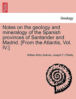 Notes on the Geology and Mineralogy of the Spanish Provinces of Santander and Madrid. [From the Atlantis, Vol. IV.] - Sullivan, William Kirby, and O'Reilly, Joseph P