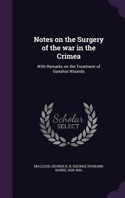 Notes on the Surgery of the War in the Crimea: With Remarks on the Treatment of Gunshot Wounds - MacLeod, George H B 1828-1892