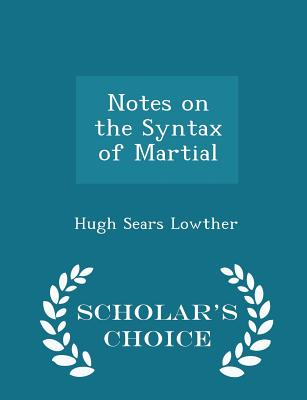 Notes on the Syntax of Martial - Scholar's Choice Edition - Lowther, Hugh Sears