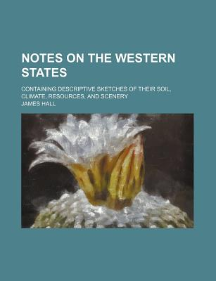 Notes on the Western States: Containing Descriptive Sketches of Their Soil, Climate, Resources, and Scenery (1838) - Hall, James