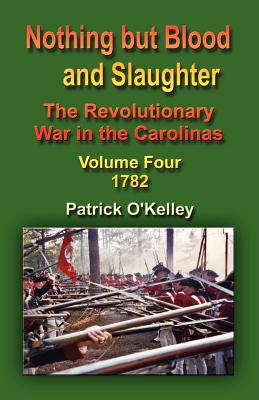 Nothing But Blood and Slaughter: The Revolutionary War in the Carolinas - Volume Four 1782 - O'Kelley, Patrick