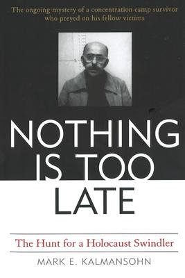 Nothing Is Too Late: The Hunt for a Holocaust Swindler - Kalmansohn, Mark E
