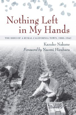 Nothing Left in My Hands: The Issei of a Rural California Town, 1900-1942 - Nakane, Kazuko