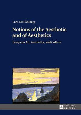 Notions of the Aesthetic and of Aesthetics: Essays on Art, Aesthetics, and Culture - Ahlberg, Lars-Olof