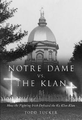 Notre Dame Vs. the Klan: How the Fighting Irish Defeated the Ku Klux Klan - Tucker, Todd