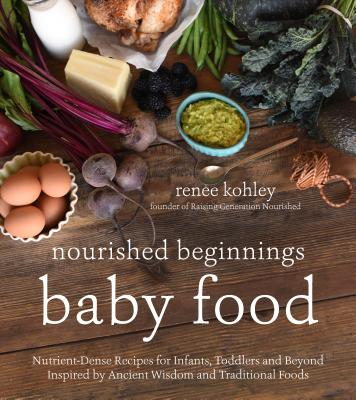 Nourished Beginnings Baby Food: Nutrient-Dense Recipes for Infants, Toddlers and Beyond Inspired by Ancient Wisdom and Traditional Foods - Kohley, Renee