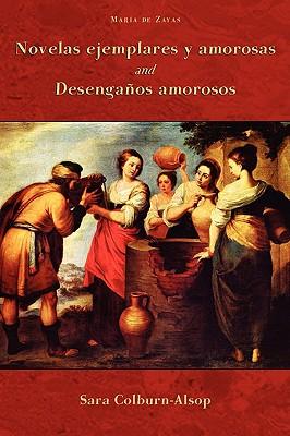 Novelas Ejemplares y Amorosas and Desenganos Amorosos - Zayas, Maria De, and Zayas Y Sotomayor, Maria De, and Colburn-Alsop, Sarah (Editor)