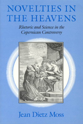 Novelties in the Heavens: Rhetoric and Science in the Copernican Controversy - Moss, Jean Dietz