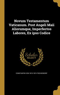 Novum Testamentum Vaticanum. Post Angeli Maii Aliorumque, Imperfectos Labores, Ex Ipso Codice - Tischendorf, Constantin Von