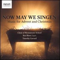 Now May We Singen: Music for Advent and Christmas - Benjamin Bloor (organ); Timothy Garrad (descant); Westminster School Choir (choir, chorus); Timothy Garrad (conductor)
